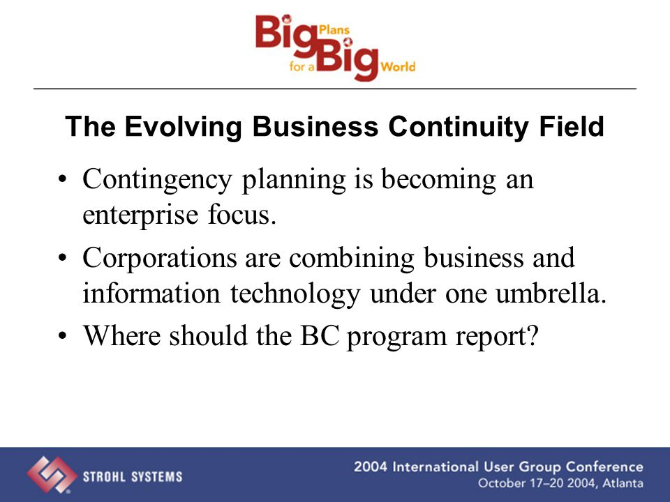 The Evolving Business Continuity Field Contingency planning is becoming an enterprise focus. Corporations are combining business and information techn