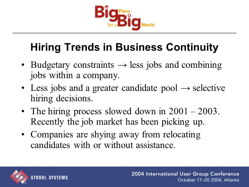Hiring Trends in Business Continuity Budgetary constraints → less jobs and combining jobs within a company. Less jobs and a greater candidate pool → s