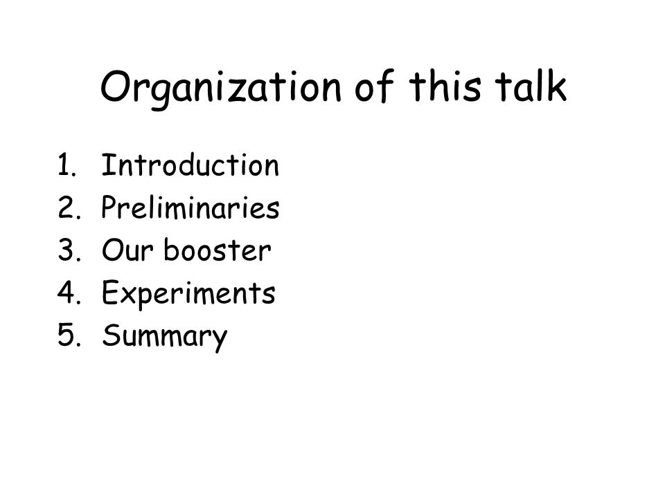 Organization of this talk 1.Introduction 2.Preliminaries 3.Our booster 4.Experiments 5.Summary