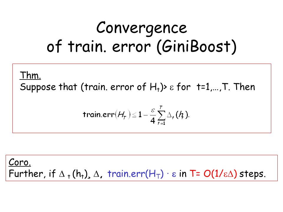 Convergence of train. error (GiniBoost) Thm. Suppose that (train. error of H t )>  for t=1,…,T. Then Coro. Further, if  t (h t ) ¸ , train.err(H T