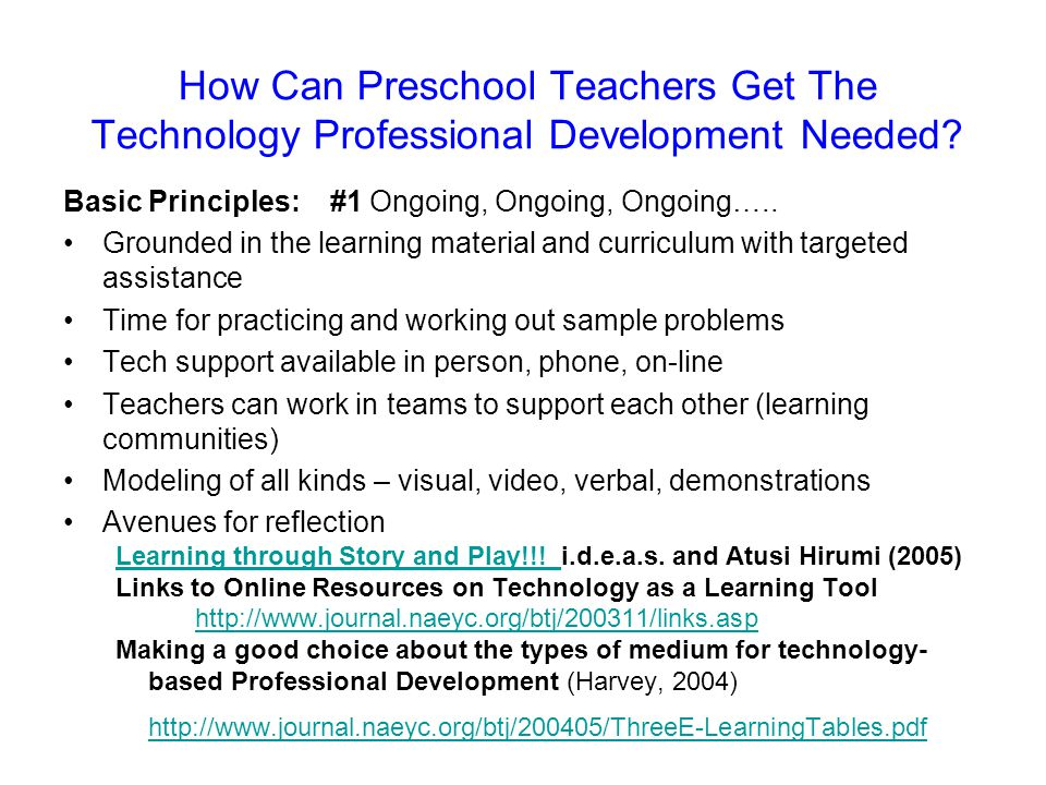 How Can Preschool Teachers Get The Technology Professional Development Needed? Basic Principles: #1 Ongoing, Ongoing, Ongoing….. Grounded in the learn