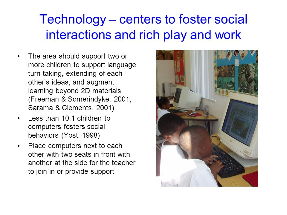 Technology – centers to foster social interactions and rich play and work The area should support two or more children to support language turn-taking