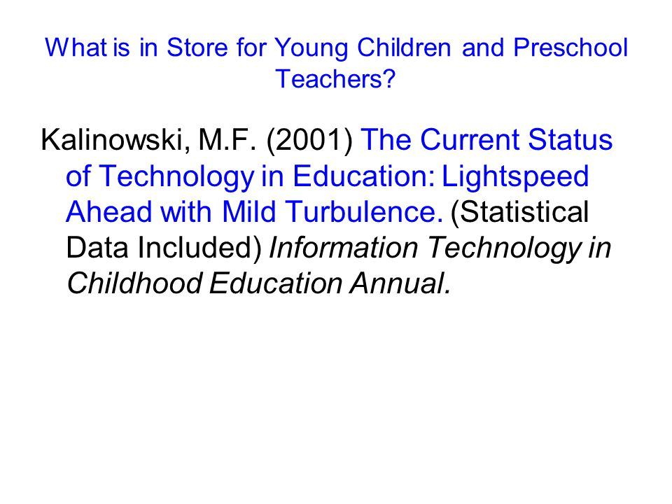 What is in Store for Young Children and Preschool Teachers? Kalinowski, M.F. (2001) The Current Status of Technology in Education: Lightspeed Ahead wi
