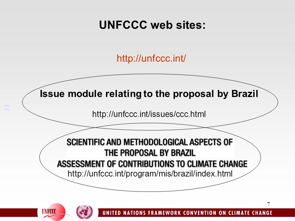 7 UNFCCC web sites: http://unfccc.int/program/mis/brazil/index.html http://unfccc.int/ Issue module relating to the proposal by Brazil http://unfccc.i