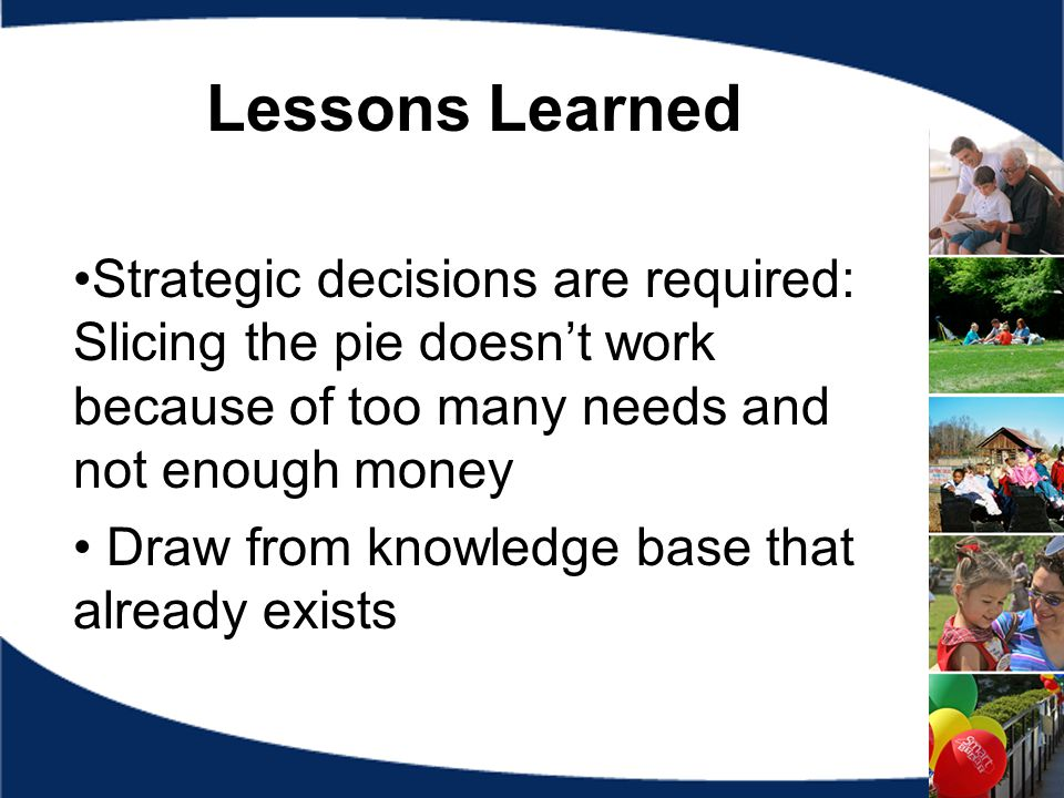 Lessons Learned Strategic decisions are required: Slicing the pie doesn't work because of too many needs and not enough money Draw from knowledge base that already exists
