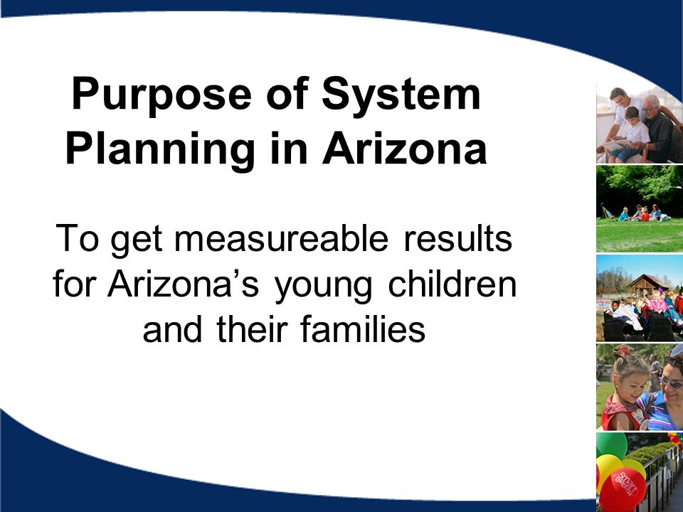 Purpose of System Planning in Arizona To get measureable results for Arizona's young children and their families