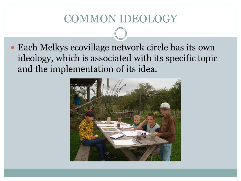 COMMON IDEOLOGY Each Melkys ecovillage network circle has its own ideology, which is associated with its specific topic and the implementation of its idea.