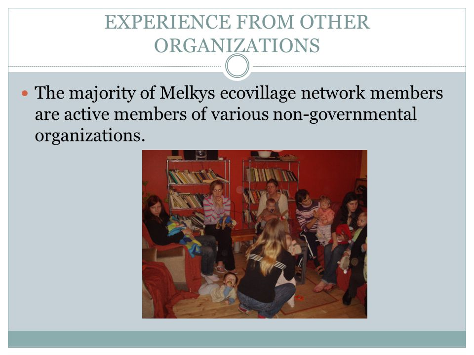 EXPERIENCE FROM OTHER ORGANIZATIONS The majority of Melkys ecovillage network members are active members of various non-governmental organizations.