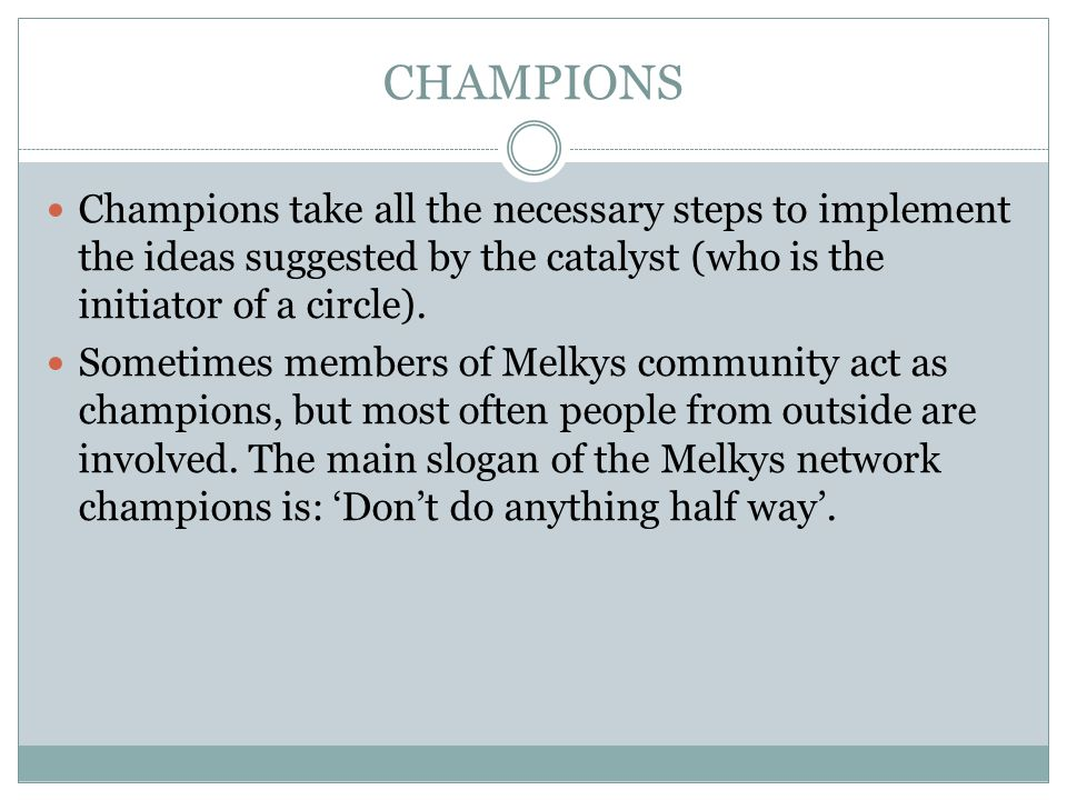 CHAMPIONS Champions take all the necessary steps to implement the ideas suggested by the catalyst (who is the initiator of a circle).