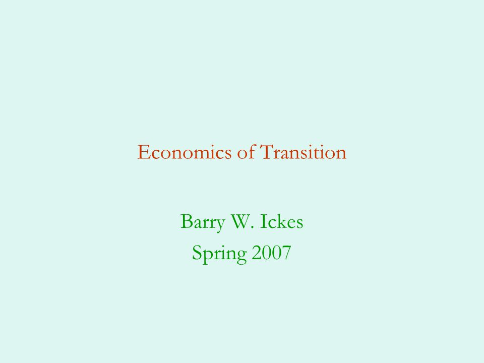 Economics of Transition Barry W. Ickes Spring 2007