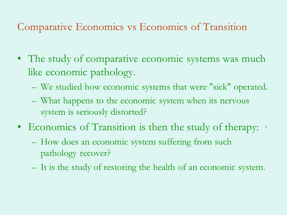 Comparative Economics vs Economics of Transition The study of comparative economic systems was much like economic pathology. –We studied how economic