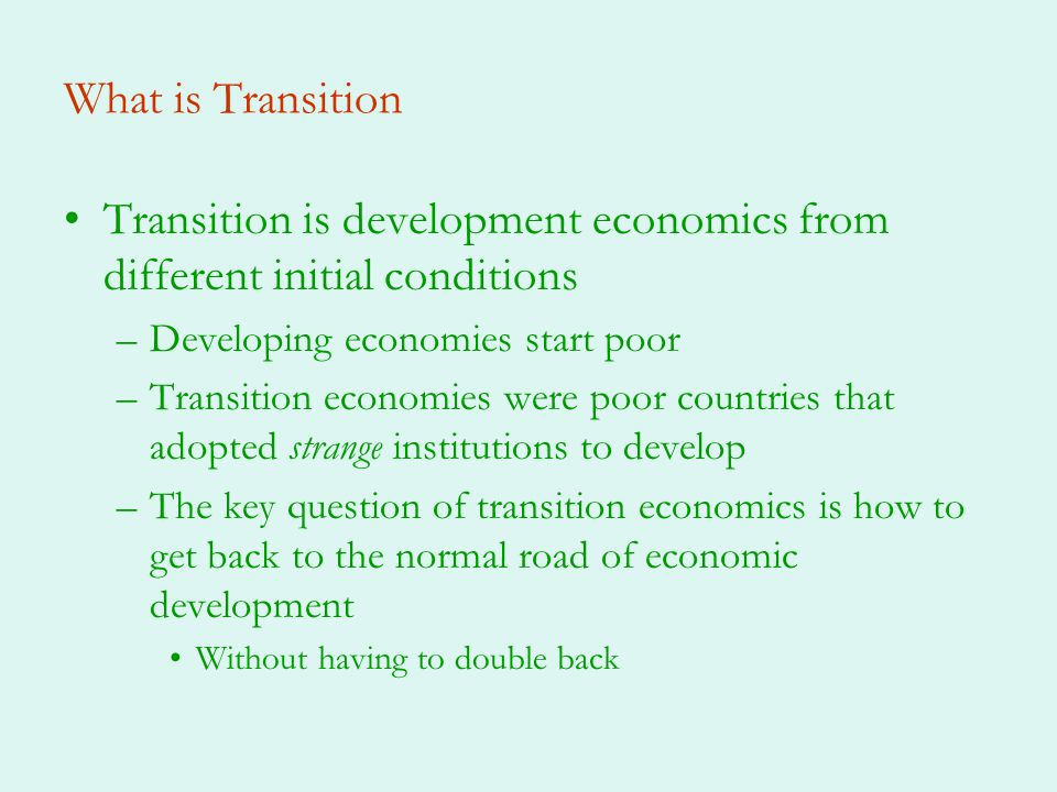 What is Transition Transition is development economics from different initial conditions –Developing economies start poor –Transition economies were poor countries that adopted strange institutions to develop –The key question of transition economics is how to get back to the normal road of economic development Without having to double back