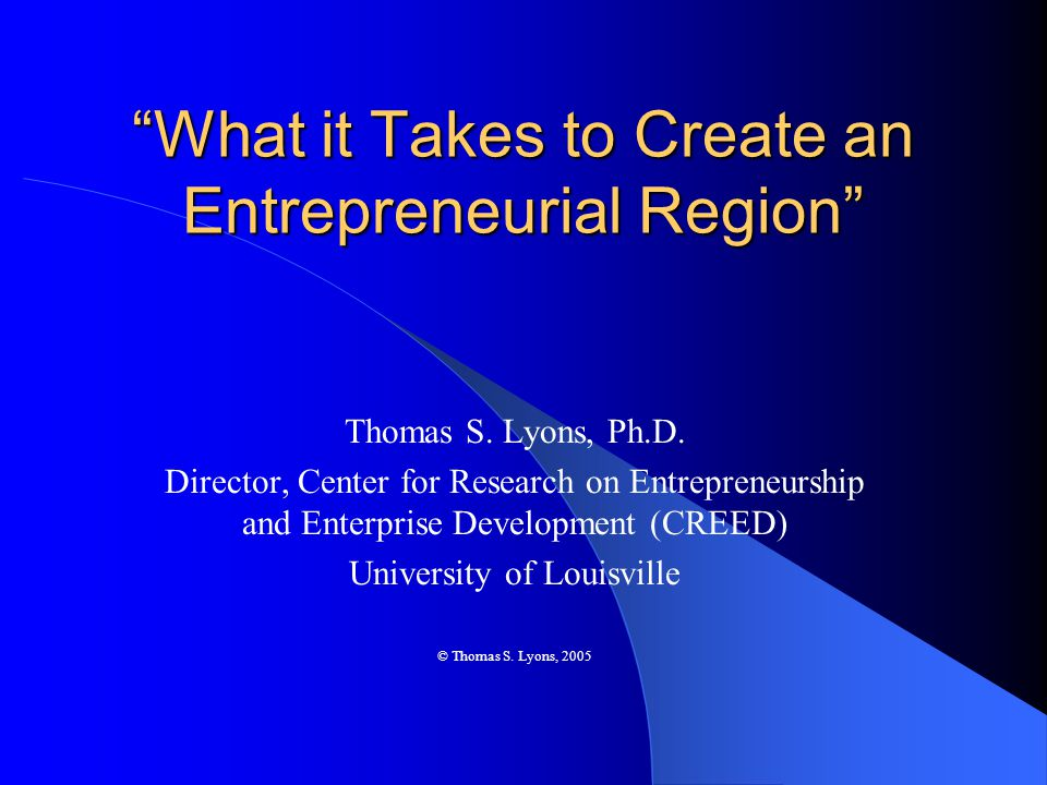 Characteristics of Entrepreneurial Regions Possess a critical mass of entrepreneurs who are actively engaged in capturing new market opportunities A group of entrepreneurs constitutes a distinct and recognizable community within the region The region as a whole is entrepreneurial, not just some of its parts © Thomas S.