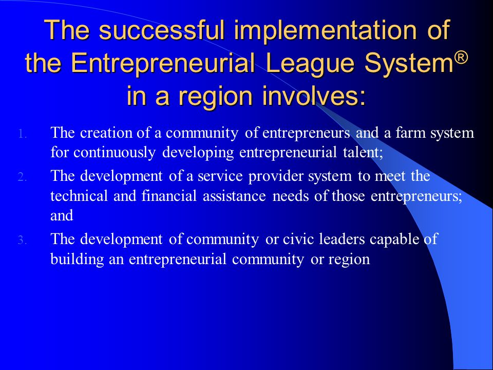 The successful implementation of the Entrepreneurial League System ® in a region involves: 1.