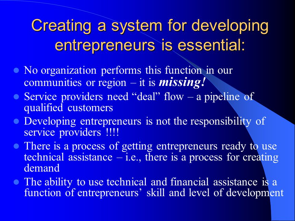 Creating a system for developing entrepreneurs is essential: No organization performs this function in our communities or region – it is missing.