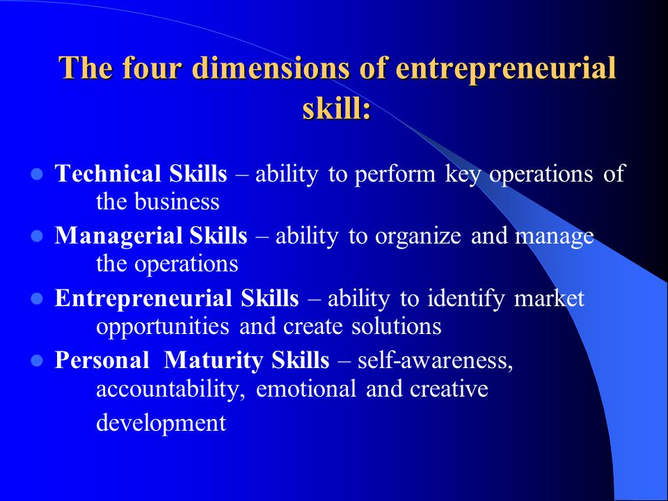 The four dimensions of entrepreneurial skill: Technical Skills – ability to perform key operations of the business Managerial Skills – ability to organize and manage the operations Entrepreneurial Skills – ability to identify market opportunities and create solutions Personal Maturity Skills – self-awareness, accountability, emotional and creative development