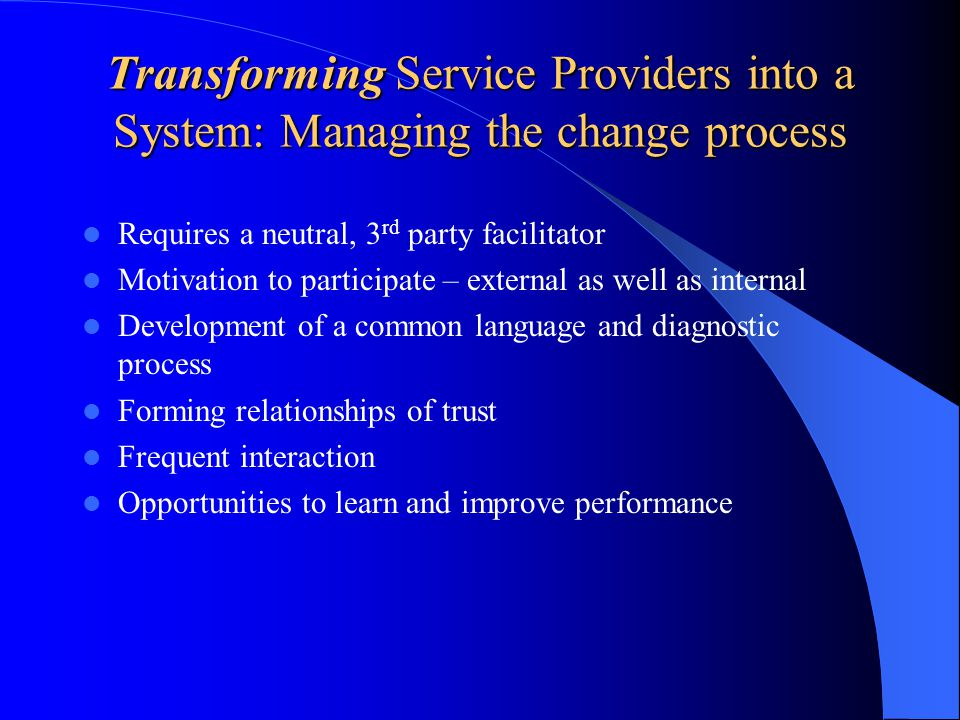 Transforming Service Providers into a System: Managing the change process Requires a neutral, 3 rd party facilitator Motivation to participate – external as well as internal Development of a common language and diagnostic process Forming relationships of trust Frequent interaction Opportunities to learn and improve performance