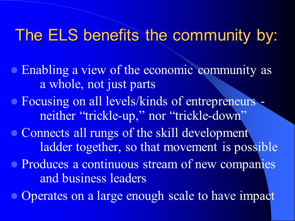 The ELS benefits the community by: Enabling a view of the economic community as a whole, not just parts Focusing on all levels/kinds of entrepreneurs - neither trickle-up, nor trickle-down Connects all rungs of the skill development ladder together, so that movement is possible Produces a continuous stream of new companies and business leaders Operates on a large enough scale to have impact