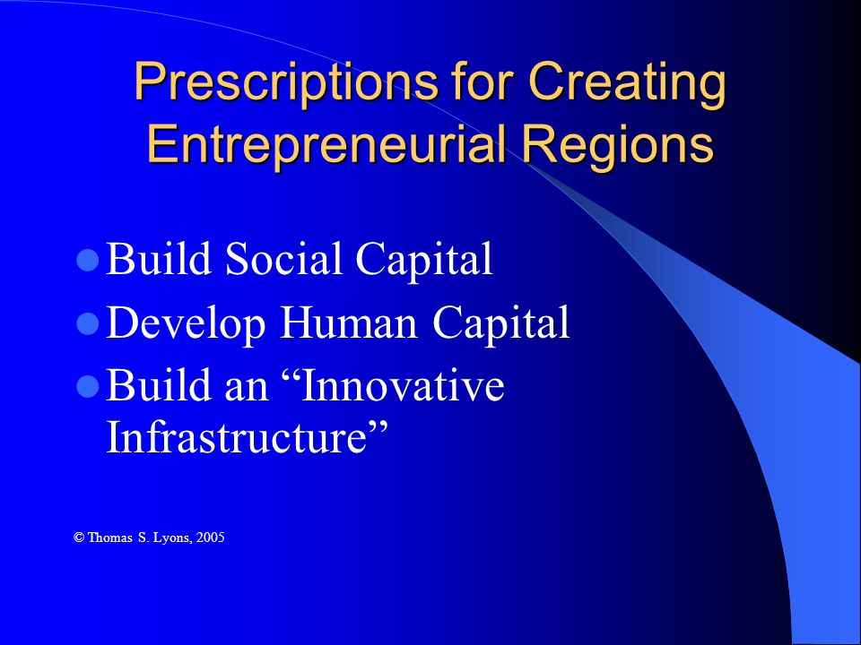 Prescriptions for Creating Entrepreneurial Regions Build Social Capital Develop Human Capital Build an Innovative Infrastructure © Thomas S.