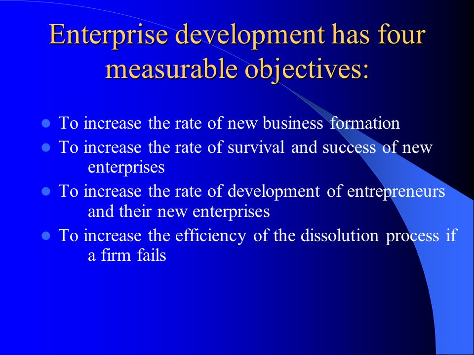 Enterprise development has four measurable objectives: To increase the rate of new business formation To increase the rate of survival and success of new enterprises To increase the rate of development of entrepreneurs and their new enterprises To increase the efficiency of the dissolution process if a firm fails