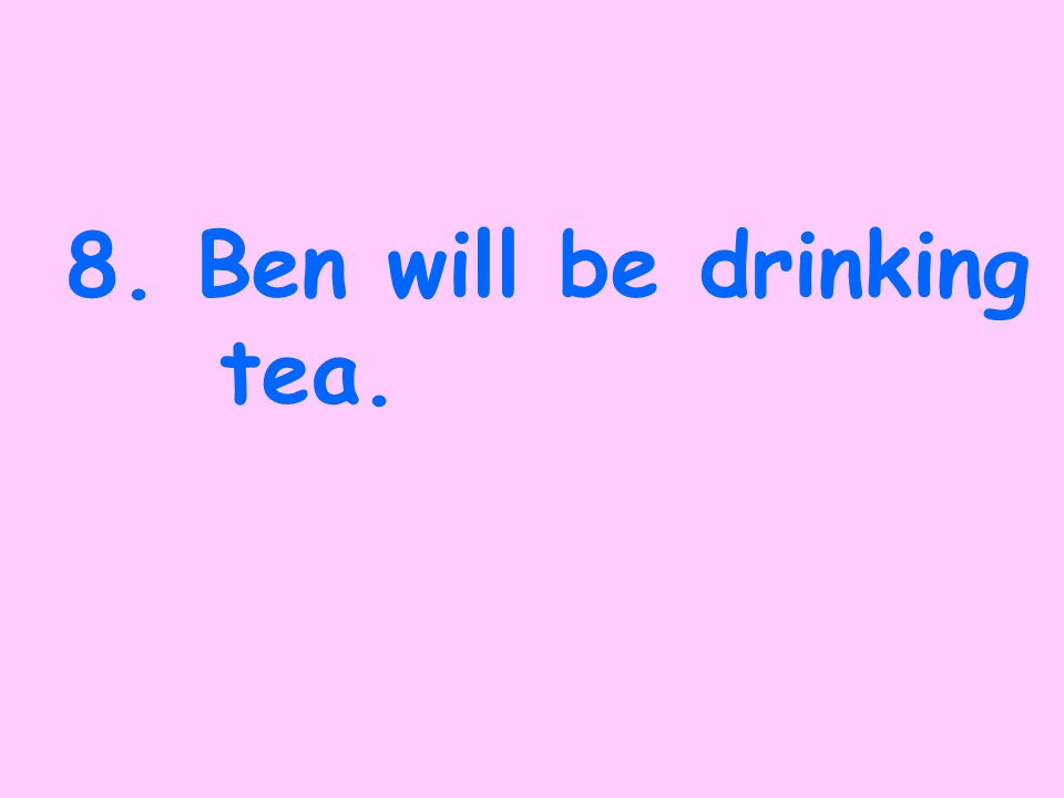 7. Ben has drunk tea.
