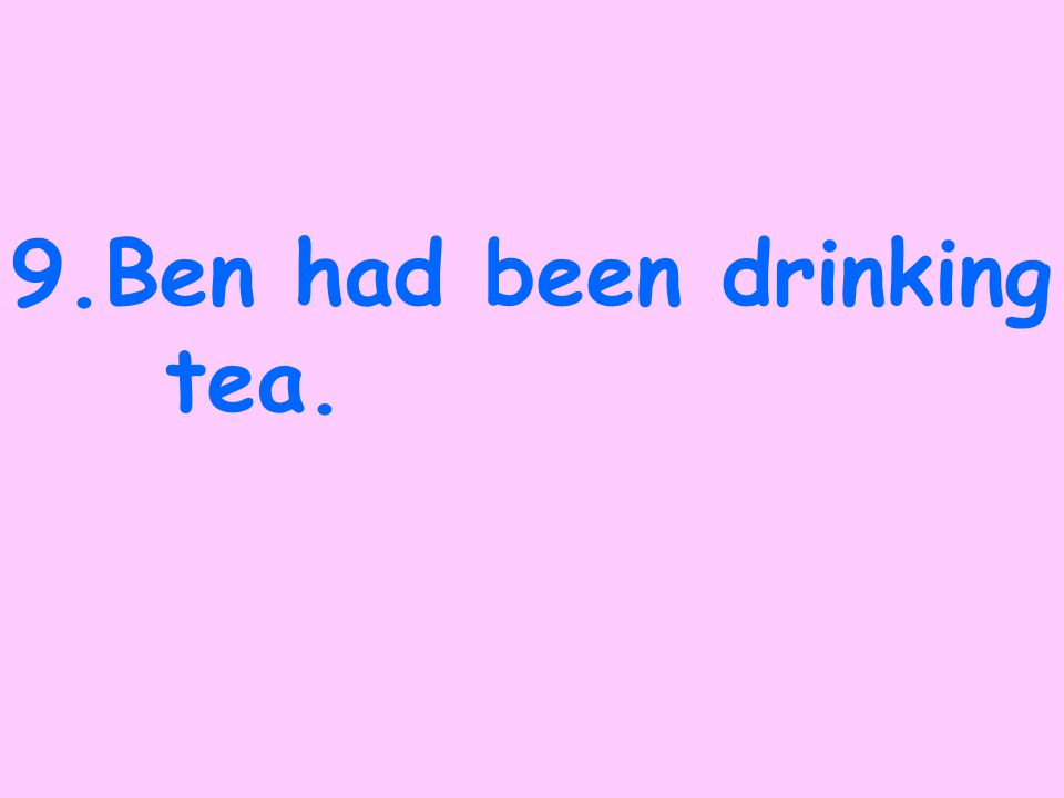 8. Ben will be drinking tea.