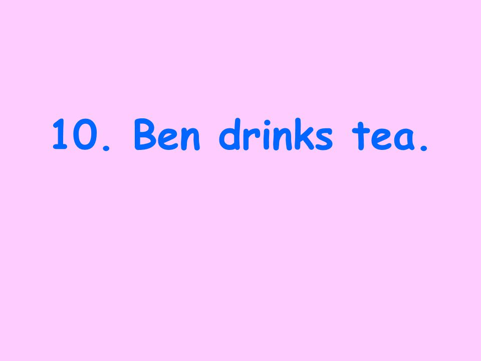 9.Ben had been drinking tea.