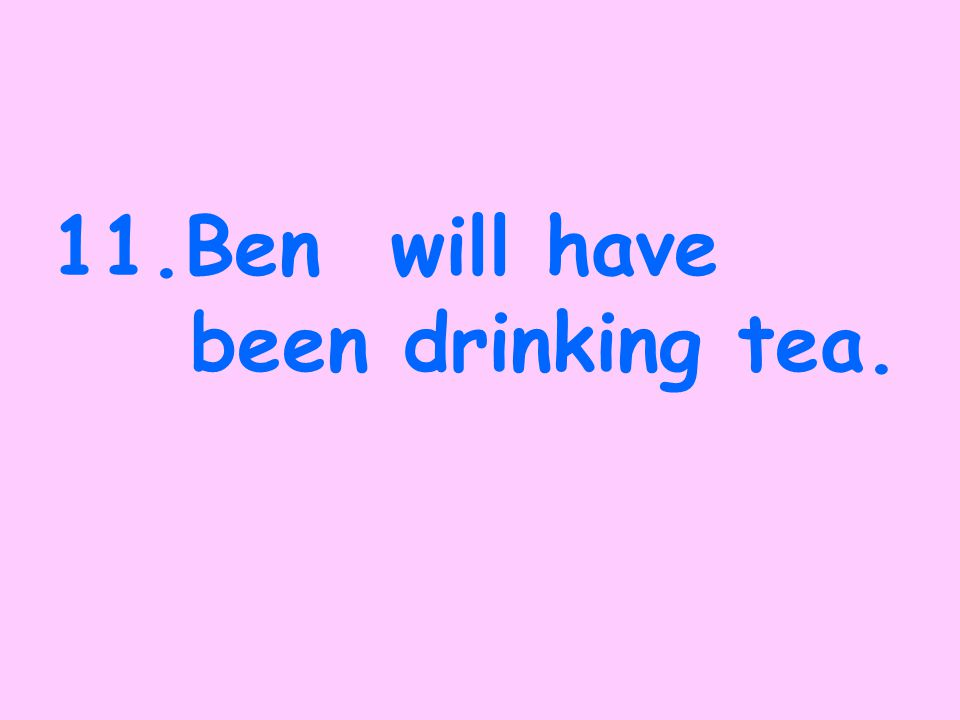10. Ben drinks tea.
