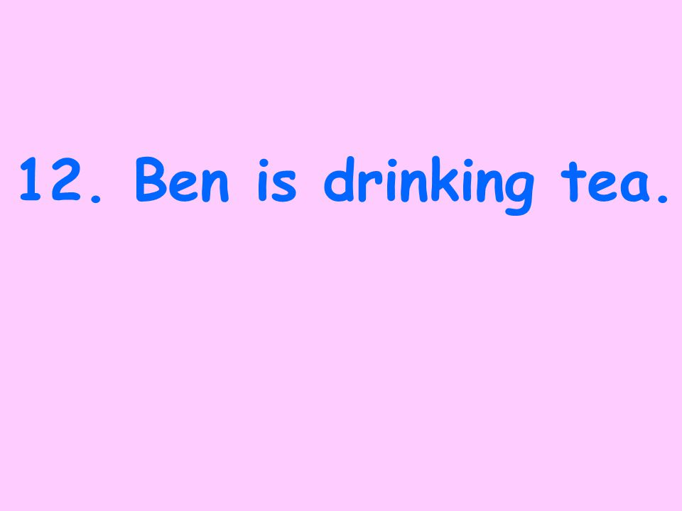 11.Ben will have been drinking tea.