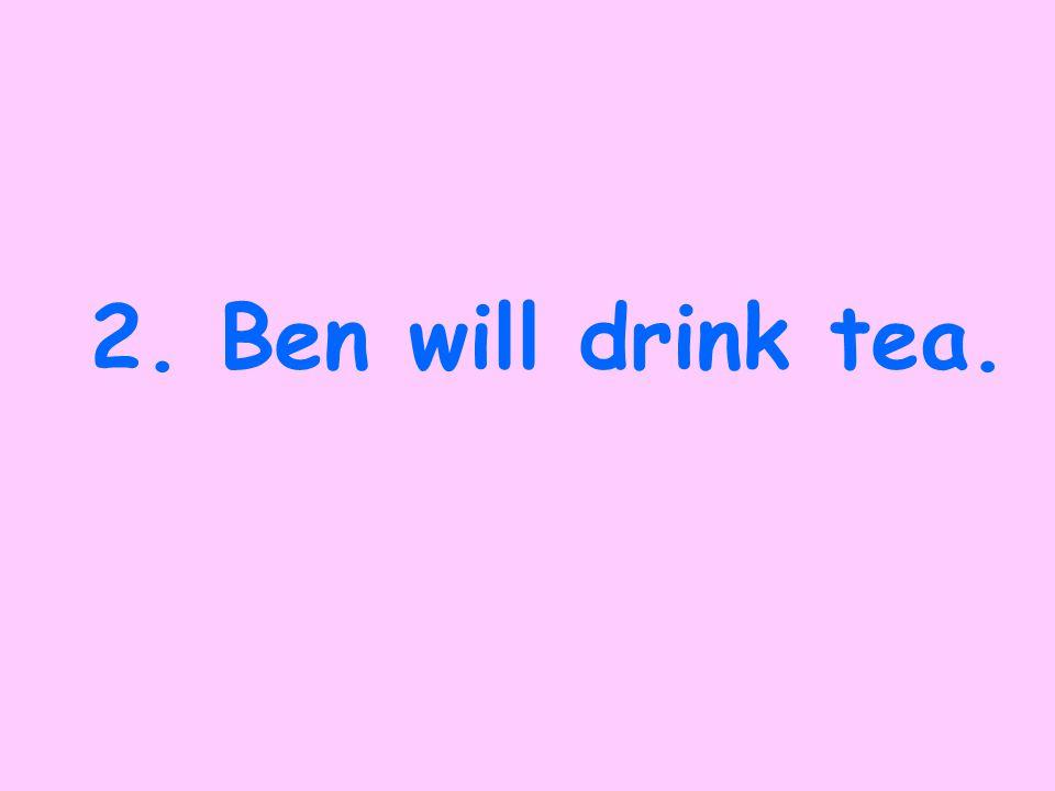 1. Ben drank tea.