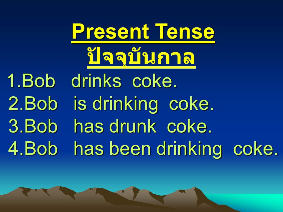 1.Bob drinks coke. 2.Bob is drinking coke. 3.Bob has drunk coke.