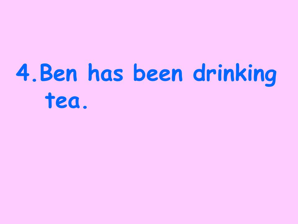 3.Ben had drunk tea.