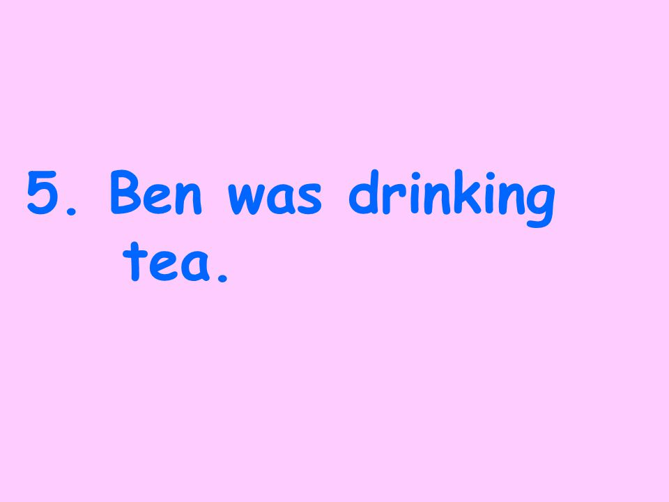 4.Ben has been drinking tea.