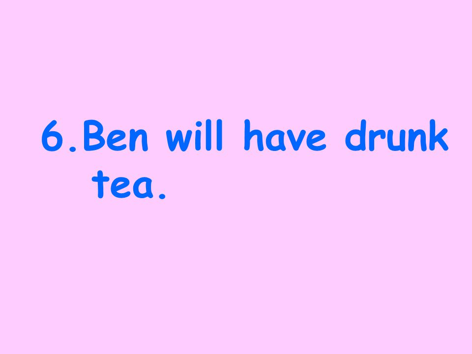 5. Ben was drinking tea.