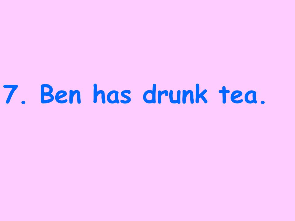 6.Ben will have drunk tea.