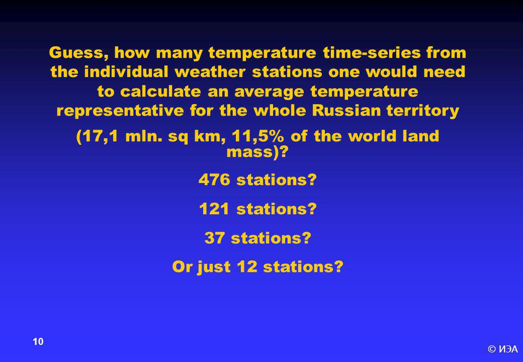 © ИЭА 10 Guess, how many temperature time-series from the individual weather stations one would need to calculate an average temperature representativ