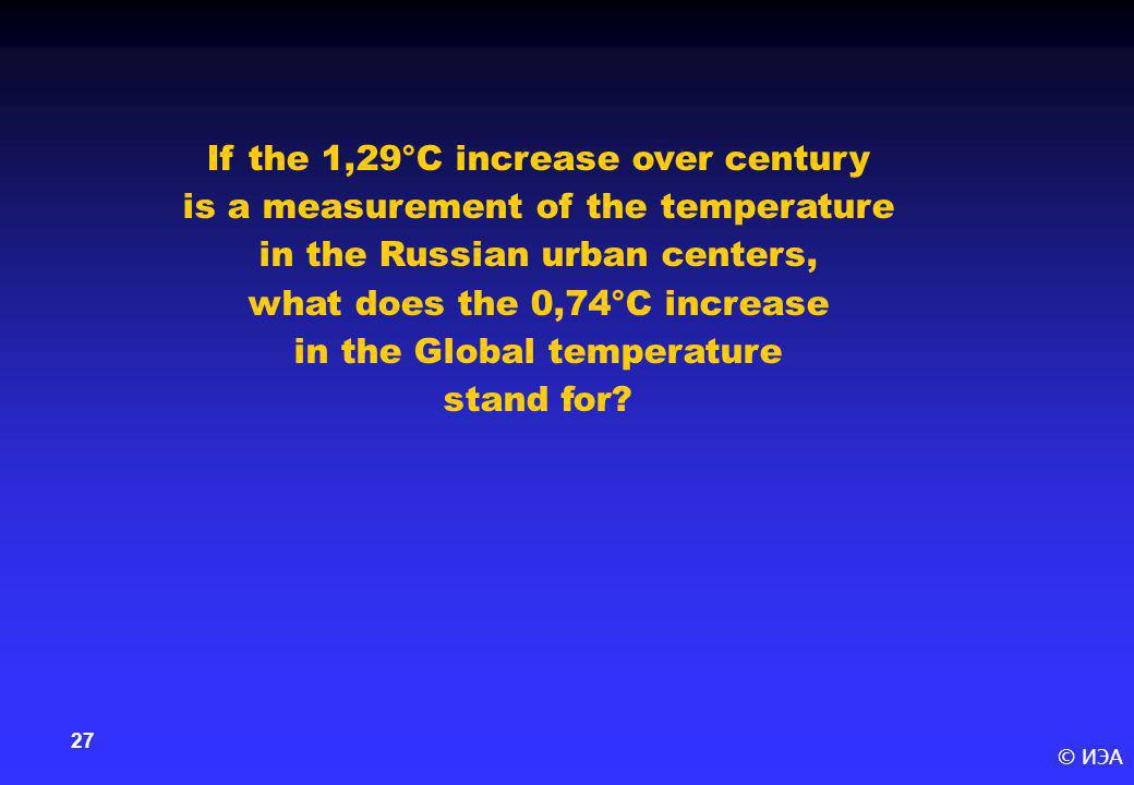 © ИЭА 27 If the 1,29°С increase over century is a measurement of the temperature in the Russian urban centers, what does the 0,74°С increase in the Gl