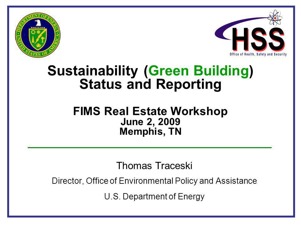 Sustainability (Green Building) Status and Reporting FIMS Real Estate Workshop June 2, 2009 Memphis, TN Thomas Traceski Director, Office of Environmen
