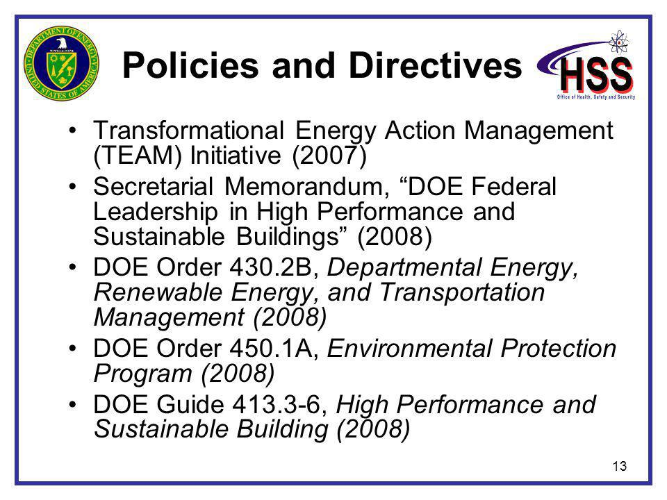 13 Policies and Directives Transformational Energy Action Management (TEAM) Initiative (2007) Secretarial Memorandum, DOE Federal Leadership in High Performance and Sustainable Buildings (2008) DOE Order 430.2B, Departmental Energy, Renewable Energy, and Transportation Management (2008) DOE Order 450.1A, Environmental Protection Program (2008) DOE Guide 413.3-6, High Performance and Sustainable Building (2008)