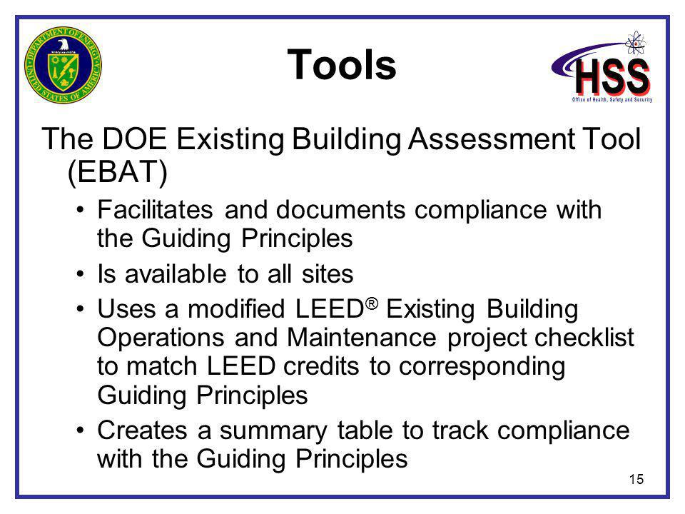15 Tools The DOE Existing Building Assessment Tool (EBAT) Facilitates and documents compliance with the Guiding Principles Is available to all sites Uses a modified LEED ® Existing Building Operations and Maintenance project checklist to match LEED credits to corresponding Guiding Principles Creates a summary table to track compliance with the Guiding Principles