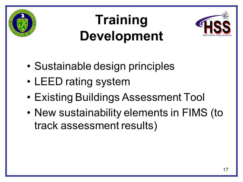 17 Training Development Sustainable design principles LEED rating system Existing Buildings Assessment Tool New sustainability elements in FIMS (to tr