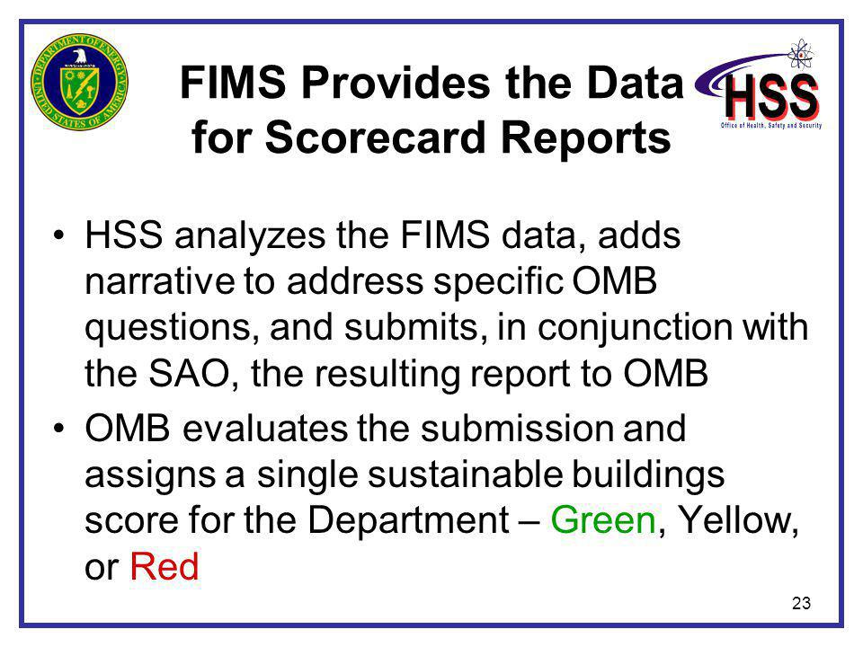 23 FIMS Provides the Data for Scorecard Reports HSS analyzes the FIMS data, adds narrative to address specific OMB questions, and submits, in conjunction with the SAO, the resulting report to OMB OMB evaluates the submission and assigns a single sustainable buildings score for the Department – Green, Yellow, or Red