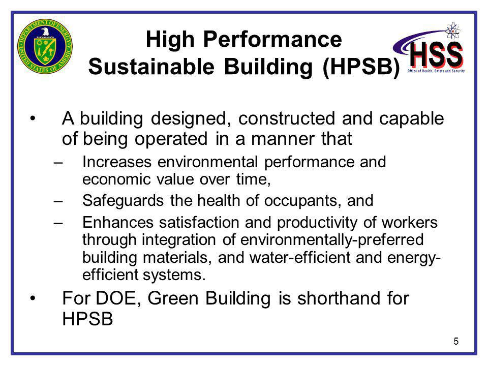 5 High Performance Sustainable Building (HPSB) A building designed, constructed and capable of being operated in a manner that –Increases environmenta