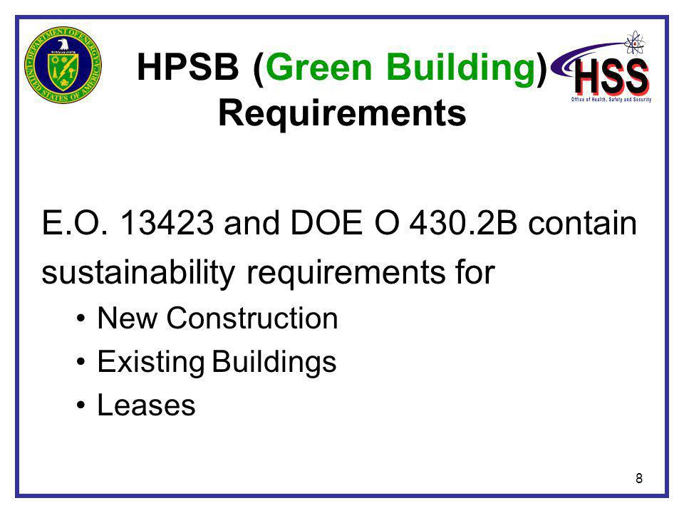 8 HPSB (Green Building) Requirements E.O. 13423 and DOE O 430.2B contain sustainability requirements for New Construction Existing Buildings Leases