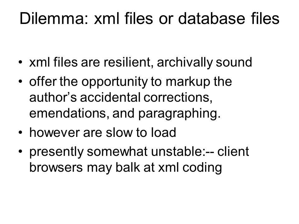 Dilemma: xml files or database files xml files are resilient, archivally sound offer the opportunity to markup the author's accidental corrections, emendations, and paragraphing.