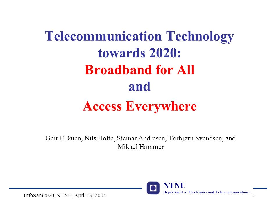 NTNU Department of Electronics and Telecommunications InfoSam2020, NTNU, April 19, 20041 Telecommunication Technology towards 2020: Broadband for All and Access Everywhere Geir E.