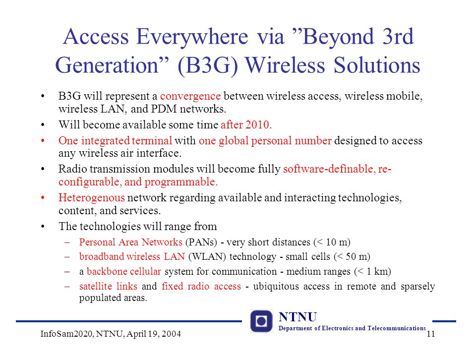NTNU Department of Electronics and Telecommunications InfoSam2020, NTNU, April 19, 200411 Access Everywhere via Beyond 3rd Generation (B3G) Wireless Solutions B3G will represent a convergence between wireless access, wireless mobile, wireless LAN, and PDM networks.