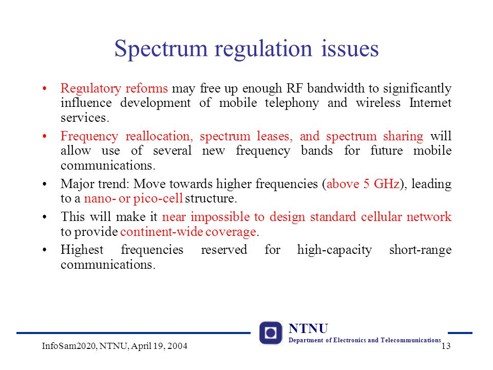 NTNU Department of Electronics and Telecommunications InfoSam2020, NTNU, April 19, 200413 Spectrum regulation issues Regulatory reforms may free up enough RF bandwidth to significantly influence development of mobile telephony and wireless Internet services.