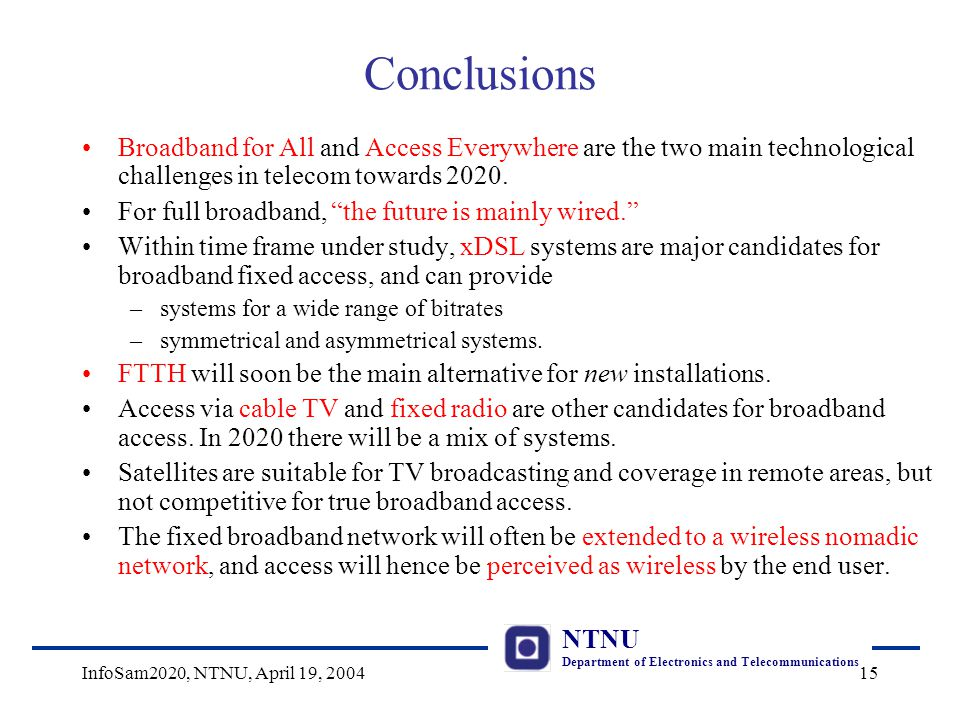 NTNU Department of Electronics and Telecommunications InfoSam2020, NTNU, April 19, 200415 Conclusions Broadband for All and Access Everywhere are the two main technological challenges in telecom towards 2020.