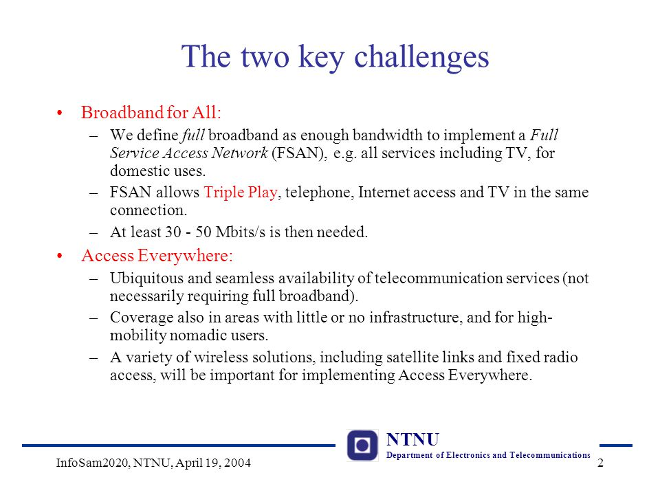 NTNU Department of Electronics and Telecommunications InfoSam2020, NTNU, April 19, 20042 The two key challenges Broadband for All: –We define full broadband as enough bandwidth to implement a Full Service Access Network (FSAN), e.g.